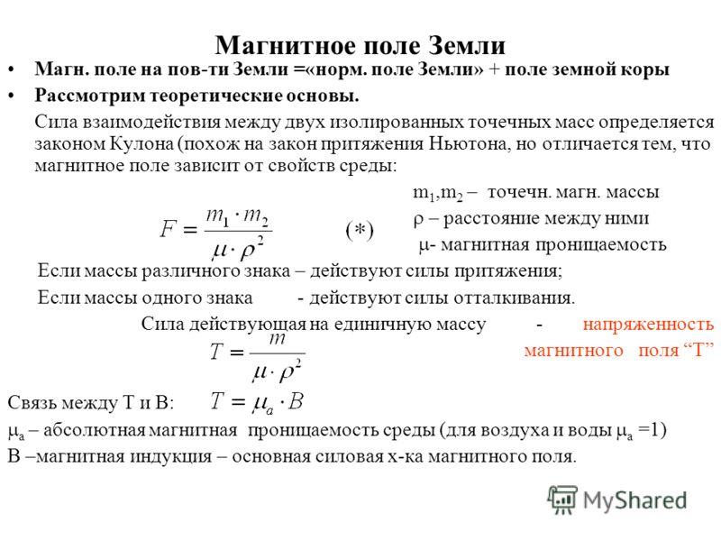 Магнитное поле Земли Магн. поле на пов-ти Земли =«норм. поле Земли» + поле земной коры Рассмотрим теоретические основы. Сила взаимодействия между двух изолированных точечных масс определяется законом Кулона (похож на закон притяжения Ньютона, но отли
