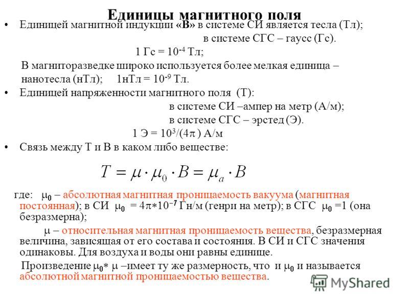 Единицы магнитного поля Единицей магнитной индукции «B» в системе СИ является тесла (Тл); в системе СГС – гаусс (Гс). 1 Гс = 10 -4 Тл; В магниторазведке широко используется более мелкая единица – нанотесла (нТл); 1нТл = 10 -9 Тл. Единицей напряженнос