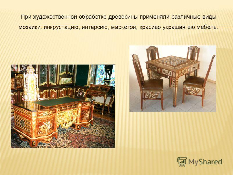 При художественной обработке древесины применяли различные виды мозаики: инкрустацию, интарсию, маркетри, красиво украшая ею мебель.