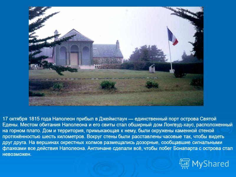 17 октября 1815 года Наполеон прибыл в Джеймстаун единственный порт острова Святой Едены. Местом обитания Наполеона и его свиты стал обширный дом Лонгвуд-хаус, расположенный на горном плато. Дом и территория, примыкающая к нему, были окружены каменно