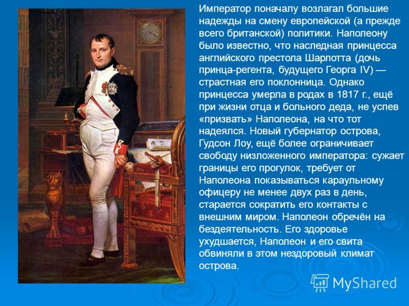 Император поначалу возлагал большие надежды на смену европейской (а прежде всего британской) политики. Наполеону было известно, что наследная принцесса английского престола Шарлотта (дочь принца-регента, будущего Георга IV) страстная его поклонница.