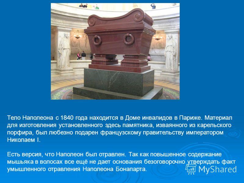 Тело Наполеона с 1840 года находится в Доме инвалидов в Париже. Материал для изготовления установленного здесь памятника, изваянного из карельского порфира, был любезно подарен французскому правительству императором Николаем I. Есть версия, что Напол