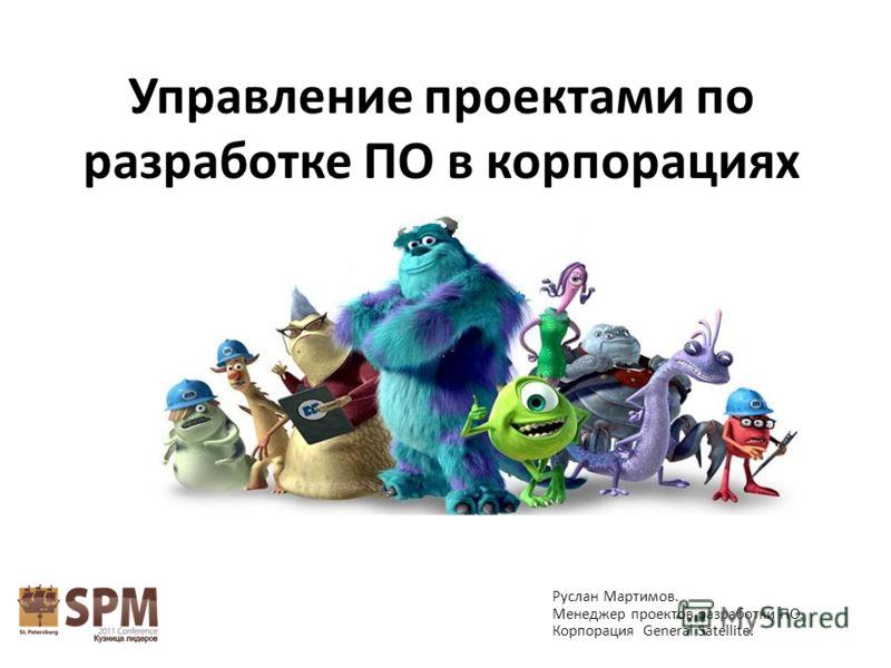 Управление проектами по разработке ПО в корпорациях Руслан Мартимов. Менеджер проектов разработки ПО. Корпорация General Satellite.