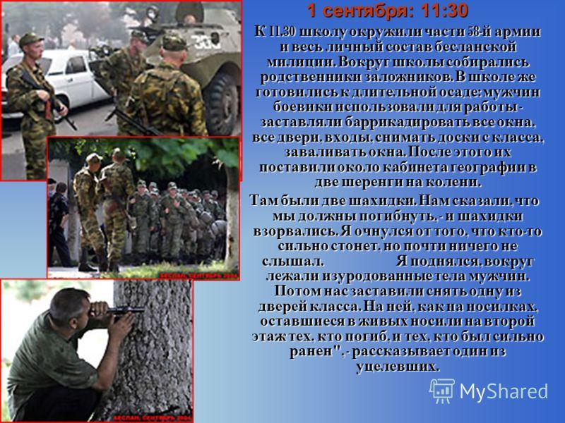 1 сентября: 11:30 К 11.30 школу окружили части 58- й армии и весь личный состав бесланской милиции. Вокруг школы собирались родственники заложников. В школе же готовились к длительной осаде : мужчин боевики использовали для работы - заставляли баррик