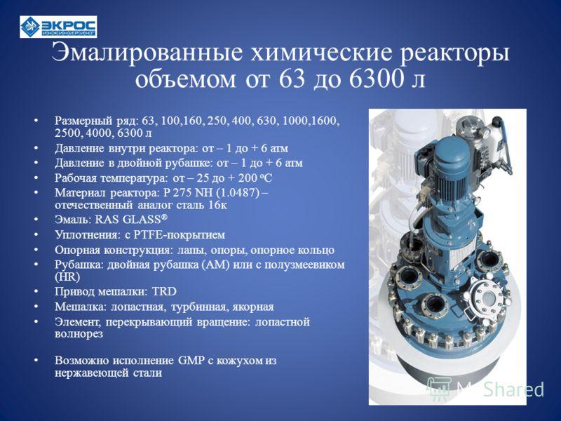 Эмалированные химические реакторы объемом от 63 до 6300 л Размерный ряд: 63, 100,160, 250, 400, 630, 1000,1600, 2500, 4000, 6300 л Давление внутри реактора: от – 1 до + 6 атм Давление в двойной рубашке: от – 1 до + 6 атм Рабочая температура: от – 25