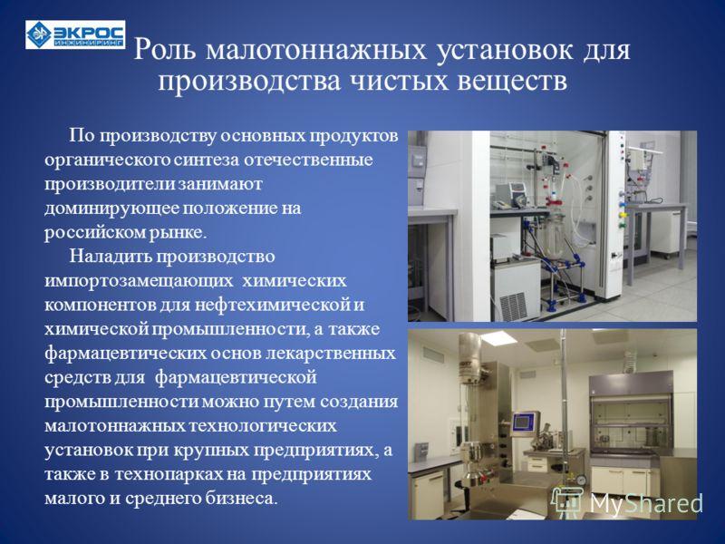 Роль малотоннажных установок для производства чистых веществ По производству основных продуктов органического синтеза отечественные производители занимают доминирующее положение на российском рынке. Наладить производство импортозамещающих химических