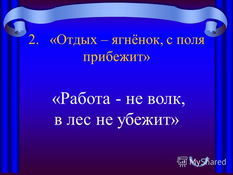 2. «Отдых – ягнёнок, с поля прибежит» «Работа - не волк, в лес не убежит»