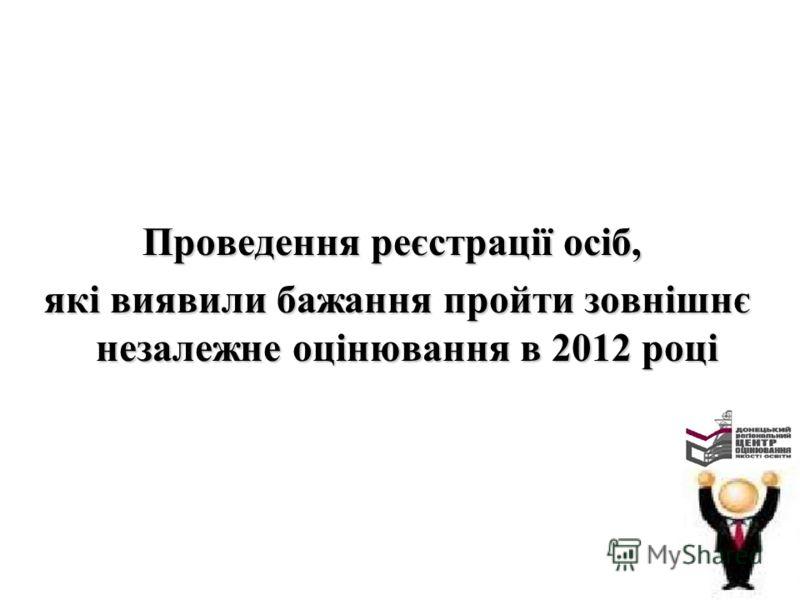 Проведення реєстрації осіб, які виявили бажання пройти зовнішнє незалежне оцінювання в 2012 році які виявили бажання пройти зовнішнє незалежне оцінювання в 2012 році