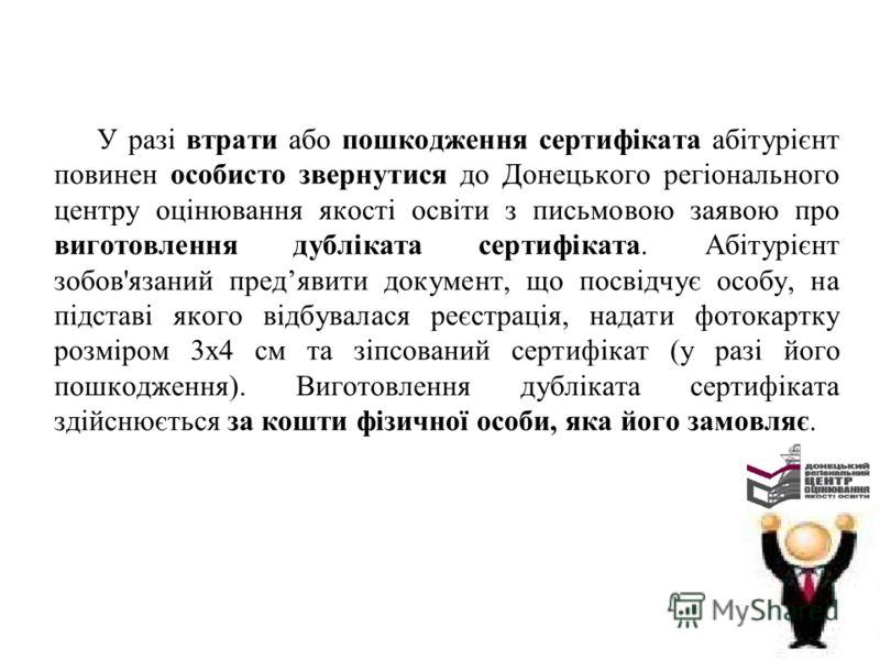 У разі втрати або пошкодження сертифіката абітурієнт повинен особисто звернутися до Донецького регіонального центру оцінювання якості освіти з письмовою заявою про виготовлення дубліката сертифіката. Абітурієнт зобов'язаний предявити документ, що пос