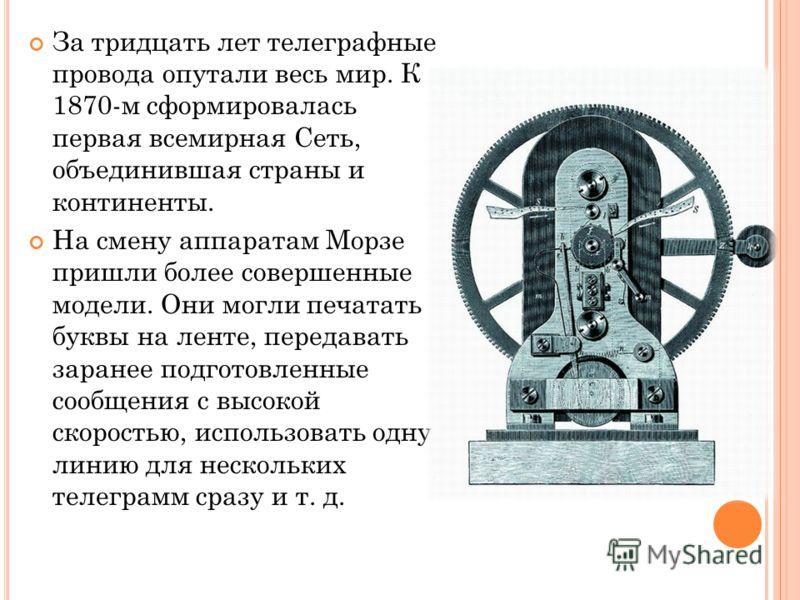 За тридцать лет телеграфные провода опутали весь мир. К 1870-м сформировалась первая всемирная Сеть, объединившая страны и континенты. На смену аппаратам Морзе пришли более совершенные модели. Они могли печатать буквы на ленте, передавать заранее под