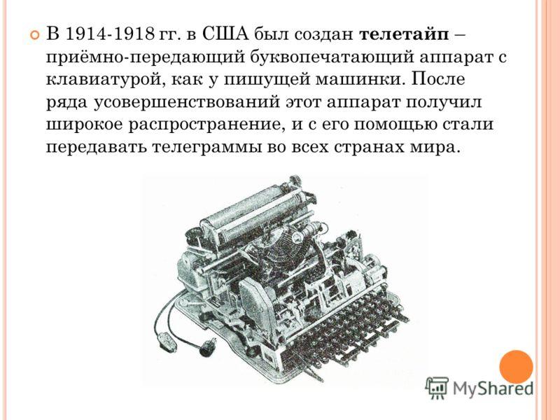 В 1914-1918 гг. в США был создан телетайп – приёмно-передающий буквопечатающий аппарат с клавиатурой, как у пишущей машинки. После ряда усовершенствований этот аппарат получил широкое распространение, и с его помощью стали передавать телеграммы во вс