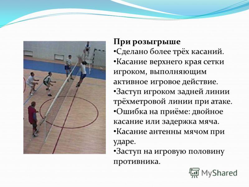 При розыгрыше Сделано более трёх касаний. Касание верхнего края сетки игроком, выполняющим активное игровое действие. Заступ игроком задней линии трёхметровой линии при атаке. Ошибка на приёме: двойное касание или задержка мяча. Касание антенны мячом
