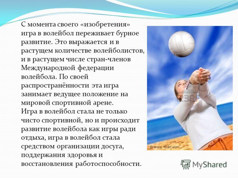 С момента своего «изобретения» игра в волейбол переживает бурное развитие. Это выражается и в растущем количестве волейболистов, и в растущем числе стран-членов Международной федерации волейбола. По своей распространённости эта игра занимает ведущее