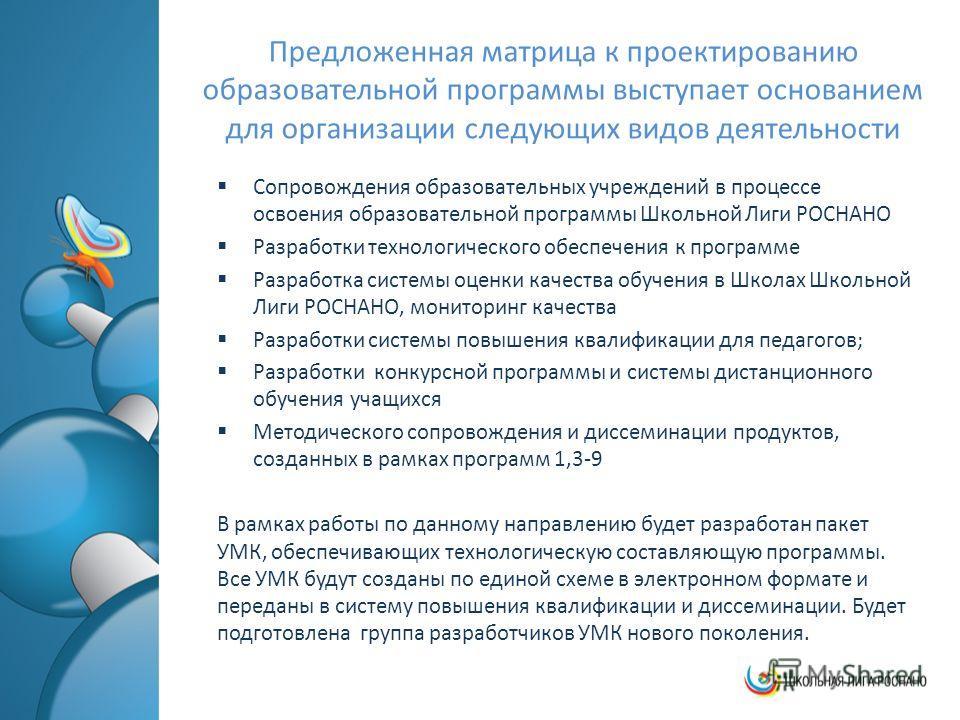 Предложенная матрица к проектированию образовательной программы выступает основанием для организации следующих видов деятельности Сопровождения образовательных учреждений в процессе освоения образовательной программы Школьной Лиги РОСНАНО Разработки