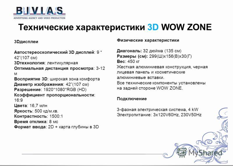 Технические характеристики 3D WOW ZONE 3Dдисплеи Автостереоскопический 3D дисплей: 9 * 42(107 см) 3Dтехнология: лентикулярная Оптимальная дистанция просмотра: 3-12 м Восприятие 3D: широкая зона комфорта Диаметр изображения: 42(107 см) Разрешение: 192