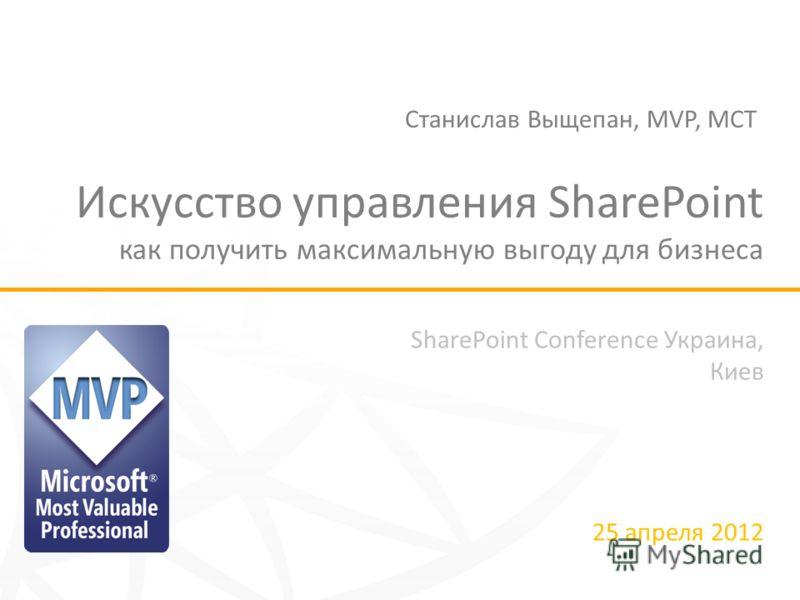 SharePoint Conference Украина, Киев 25 апреля 2012 Искусство управления SharePoint как получить максимальную выгоду для бизнеса Станислав Выщепан, MVP, MCT