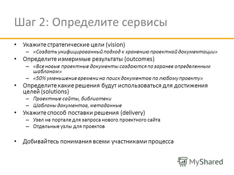 Шаг 2: Определите сервисы Укажите стратегические цели (vision) – «Создать унифицированный подход к хранению проектной документации» Определите измеримые результаты (outcomes) – «Все новые проектные документы создаются по заранее определенным шаблонам