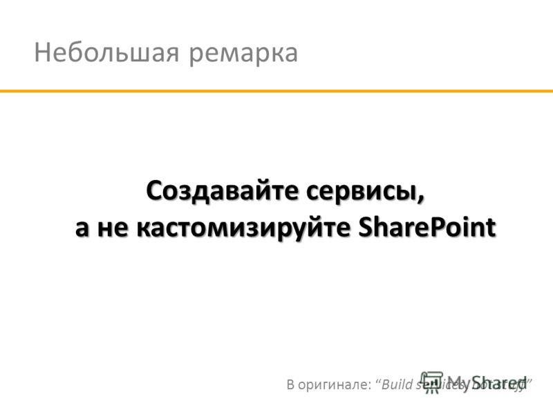 Небольшая ремарка Создавайте сервисы, а не кастомизируйте SharePoint В оригинале: Build services, not stuff