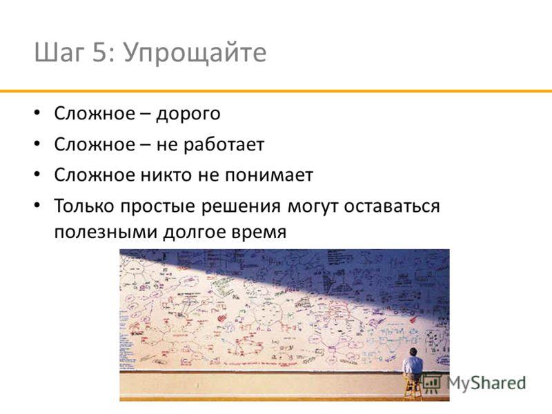 Шаг 5: Упрощайте Сложное – дорого Сложное – не работает Сложное никто не понимает Только простые решения могут оставаться полезными долгое время