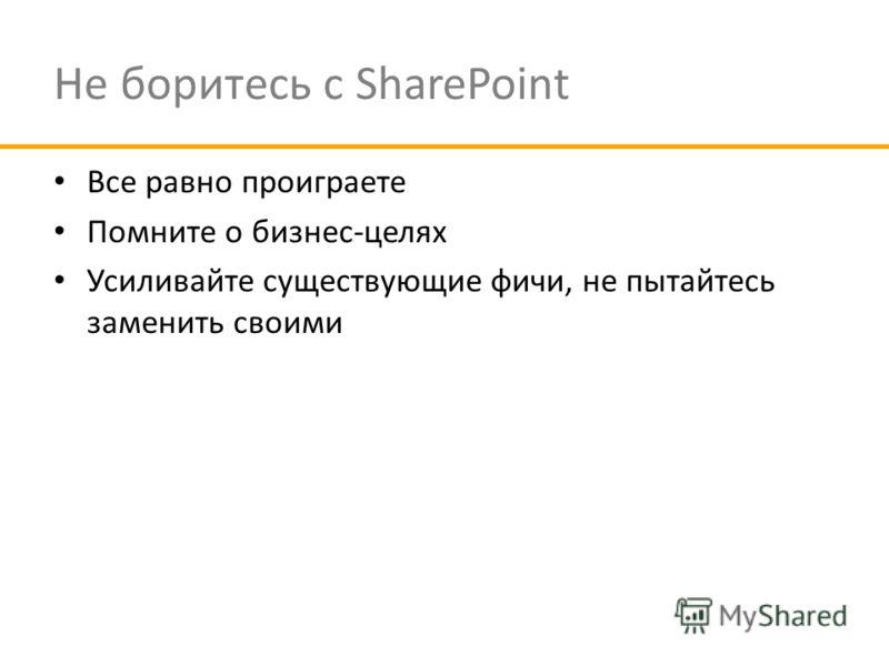 Не боритесь с SharePoint Все равно проиграете Помните о бизнес-целях Усиливайте существующие фичи, не пытайтесь заменить своими