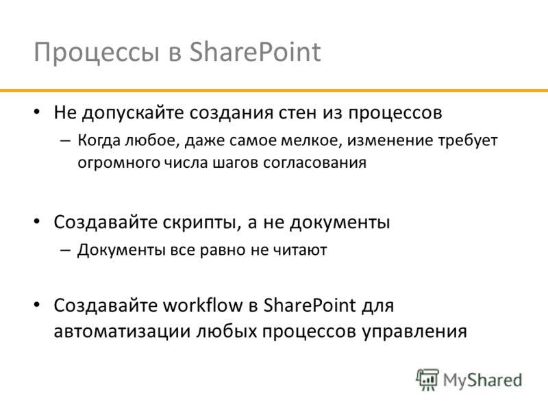 Процессы в SharePoint Не допускайте создания стен из процессов – Когда любое, даже самое мелкое, изменение требует огромного числа шагов согласования Создавайте скрипты, а не документы – Документы все равно не читают Создавайте workflow в SharePoint