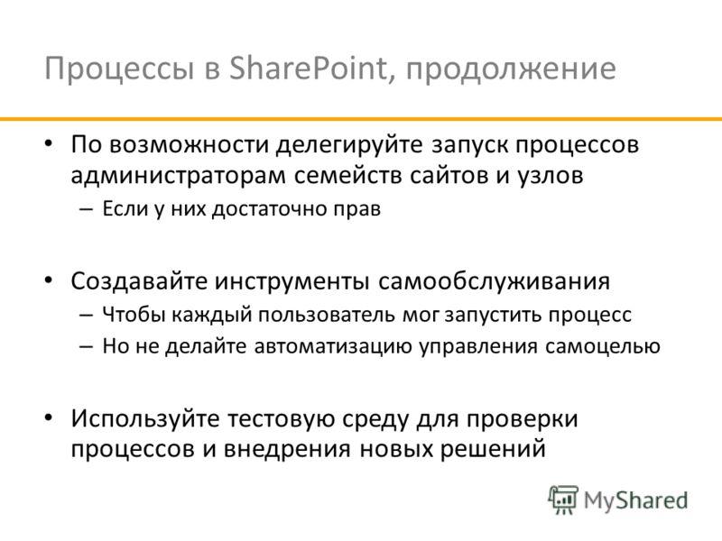 Процессы в SharePoint, продолжение По возможности делегируйте запуск процессов администраторам семейств сайтов и узлов – Если у них достаточно прав Создавайте инструменты самообслуживания – Чтобы каждый пользователь мог запустить процесс – Но не дела