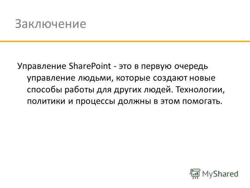 Заключение Управление SharePoint - это в первую очередь управление людьми, которые создают новые способы работы для других людей. Технологии, политики и процессы должны в этом помогать.