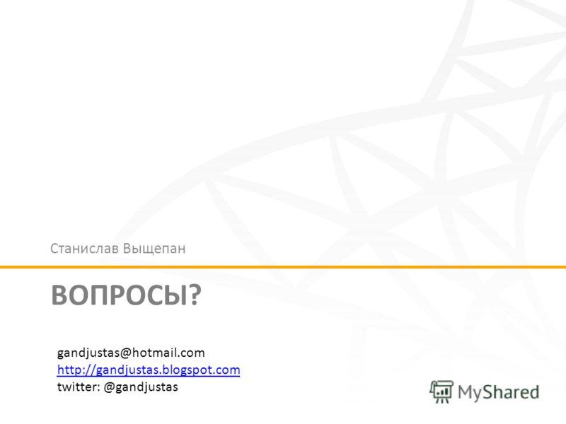 ВОПРОСЫ? Станислав Выщепан gandjustas@hotmail.com http://gandjustas.blogspot.com twitter: @gandjustas
