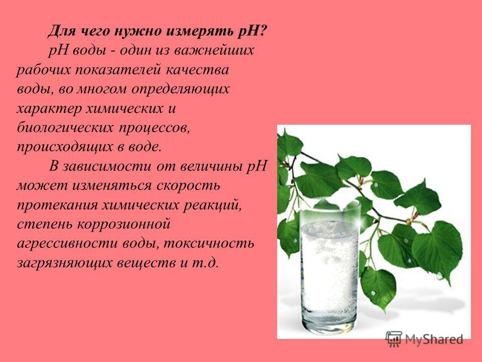 Для чего нужно измерять pH? pH воды - один из важнейших рабочих показателей качества воды, во многом определяющих характер химических и биологических процессов, происходящих в воде. В зависимости от величины pH может изменяться скорость протекания хи