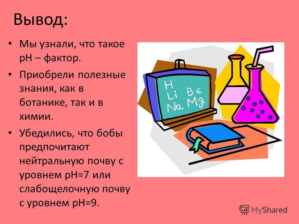 Вывод: Мы узнали, что такое pH – фактор. Приобрели полезные знания, как в ботанике, так и в химии. Убедились, что бобы предпочитают нейтральную почву с уровнем pH=7 или слабощелочную почву с уровнем pH=9.
