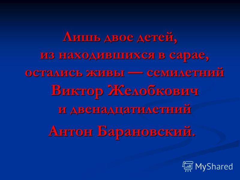 Лишь двое детей, из находившихся в сарае, остались живы семилетний Виктор Желобкович и двенадцатилетний Антон Барановский. Антон Барановский.