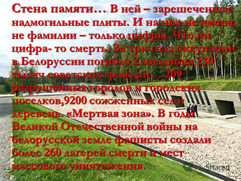Стена памяти… В ней – зарешеченные надмогильные плиты. И на них не имена, не фамилии – только цифры. Что ни цифра- то смерть. За три года оккупации в Белоруссии погибло 2 миллиона 230 тысяч советских граждан… 209 разрушенных городов и городских посел