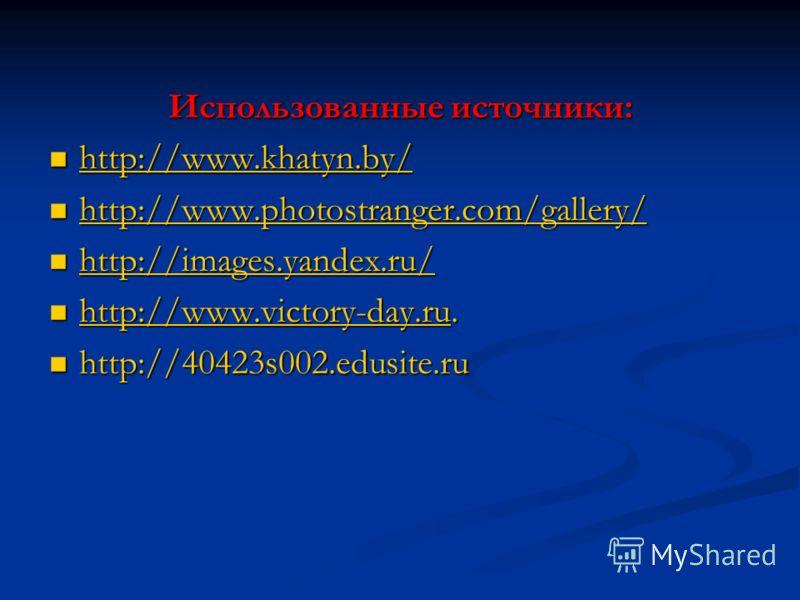 Использованные источники: http://www.khatyn.by/ http://www.khatyn.by/ http://www.khatyn.by/ http://www.photostranger.com/gallery/ http://www.photostranger.com/gallery/ http://www.photostranger.com/gallery/ http://images.yandex.ru/ http://images.yande