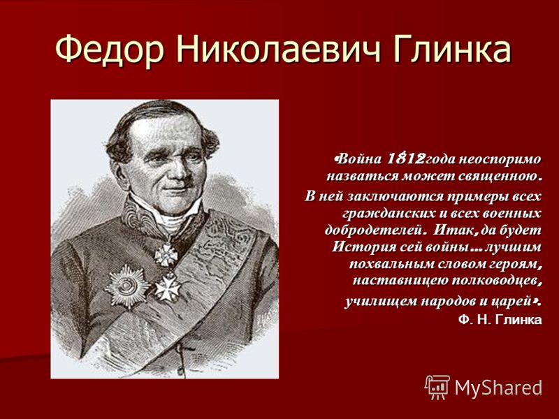 Федор Николаевич Глинка « Война 1812 года неоспоримо назваться может священною. В ней заключаются примеры всех гражданских и всех военных добродетелей. Итак, да будет История сей войны … лучшим похвальным словом героям, наставницею полководцев, учили