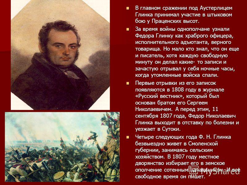 В главном сражении под Аустерлицем Глинка принимал участие в штыковом бою у Праценских высот. В главном сражении под Аустерлицем Глинка принимал участие в штыковом бою у Праценских высот. За время войны однополчане узнали Федора Глинку как храброго о