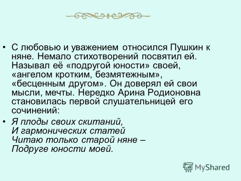 С любовью и уважением относился Пушкин к няне. Немало стихотворений посвятил ей. Называл её «подругой юности» своей, «ангелом кротким, безмятежным», «бесценным другом». Он доверял ей свои мысли, мечты. Нередко Арина Родионовна становилась первой слуш