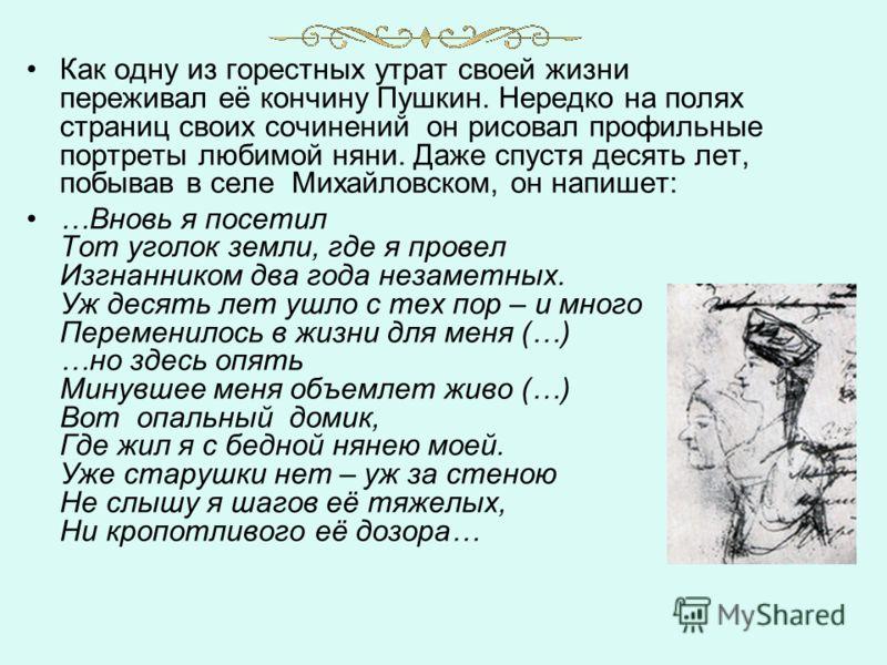 Как одну из горестных утрат своей жизни переживал её кончину Пушкин. Нередко на полях страниц своих сочинений он рисовал профильные портреты любимой няни. Даже спустя десять лет, побывав в селе Михайловском, он напишет: …Вновь я посетил Тот уголок зе
