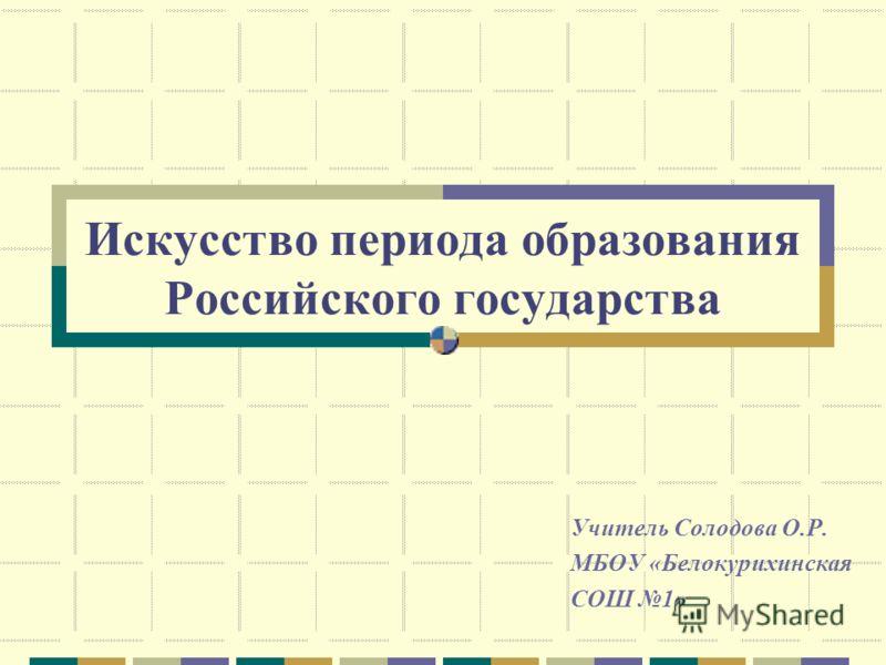 Искусство периода образования Российского государства Учитель Солодова О.Р. МБОУ «Белокурихинская СОШ 1»