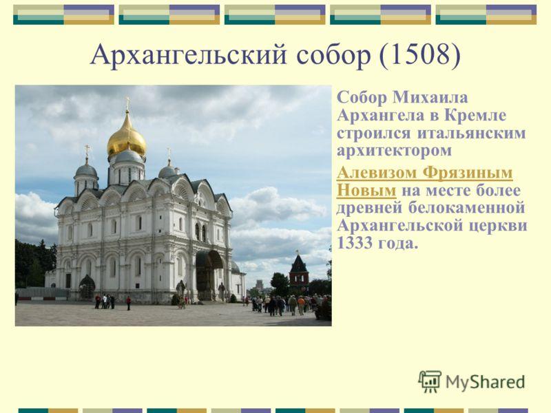 Архангельский собор (1508) Собор Михаила Архангела в Кремле строился итальянским архитектором Алевизом Фрязиным НовымАлевизом Фрязиным Новым на месте более древней белокаменной Архангельской церкви 1333 года.