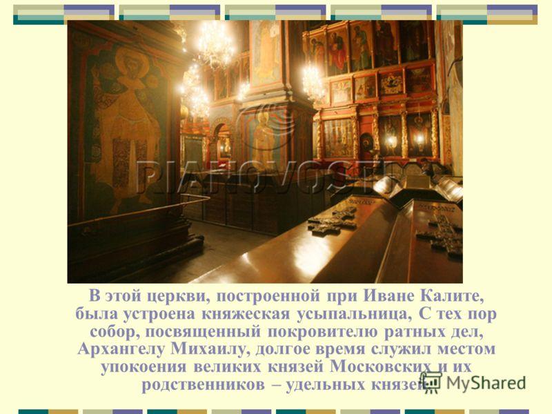 В этой церкви, построенной при Иване Калите, была устроена княжеская усыпальница, С тех пор собор, посвященный покровителю ратных дел, Архангелу Михаилу, долгое время служил местом упокоения великих князей Московских и их родственников – удельных кня