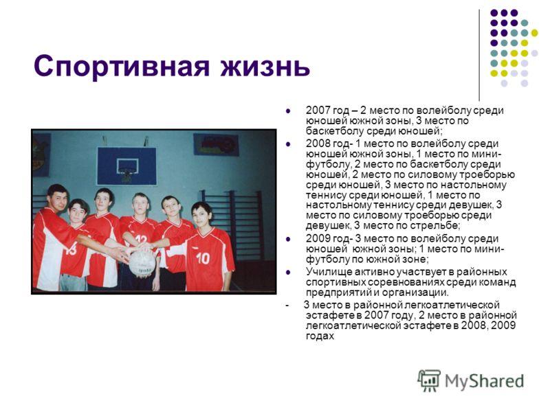 Спортивная жизнь 2007 год – 2 место по волейболу среди юношей южной зоны, 3 место по баскетболу среди юношей; 2008 год- 1 место по волейболу среди юношей южной зоны, 1 место по мини- футболу, 2 место по баскетболу среди юношей, 2 место по силовому тр