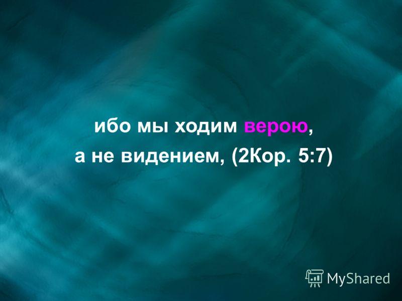 ибо мы ходим верою, а не видением, (2Кор. 5:7)