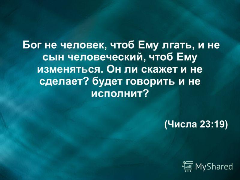 Бог не человек, чтоб Ему лгать, и не сын человеческий, чтоб Ему изменяться. Он ли скажет и не сделает? будет говорить и не исполнит? (Числа 23:19)