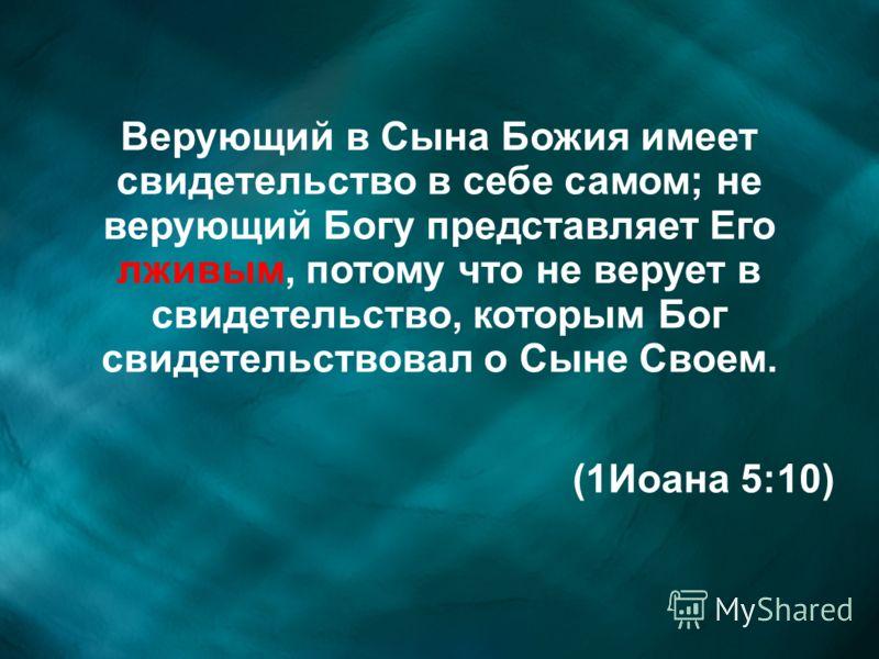 Верующий в Сына Божия имеет свидетельство в себе самом; не верующий Богу представляет Его лживым, потому что не верует в свидетельство, которым Бог свидетельствовал о Сыне Своем. (1Иоана 5:10)