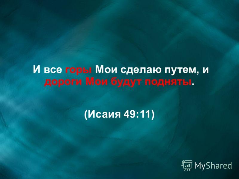 И все горы Мои сделаю путем, и дороги Мои будут подняты. (Исаия 49:11)