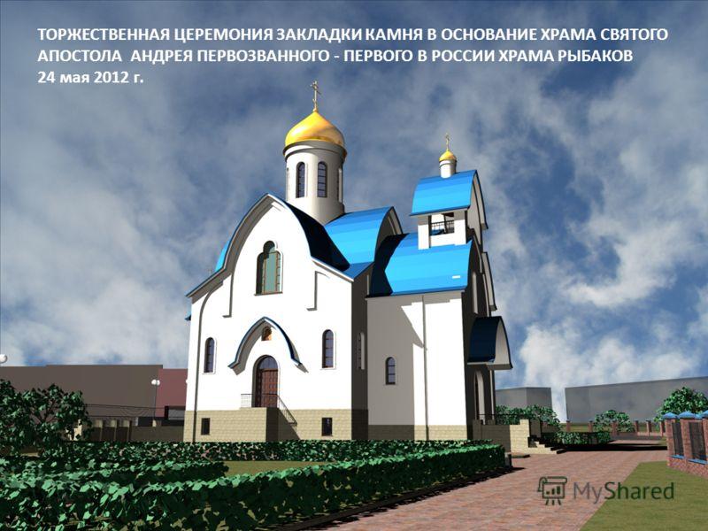 ТОРЖЕСТВЕННАЯ ЦЕРЕМОНИЯ ЗАКЛАДКИ КАМНЯ В ОСНОВАНИЕ ХРАМА СВЯТОГО АПОСТОЛА АНДРЕЯ ПЕРВОЗВАННОГО - ПЕРВОГО В РОССИИ ХРАМА РЫБАКОВ 24 мая 2012 г.