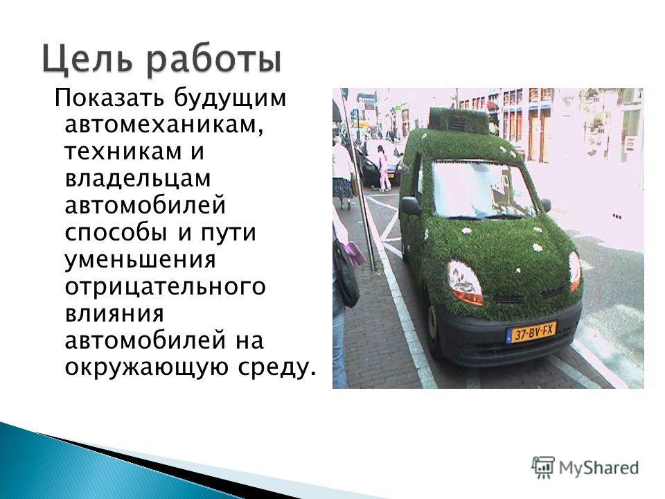 Показать будущим автомеханикам, техникам и владельцам автомобилей способы и пути уменьшения отрицательного влияния автомобилей на окружающую среду.