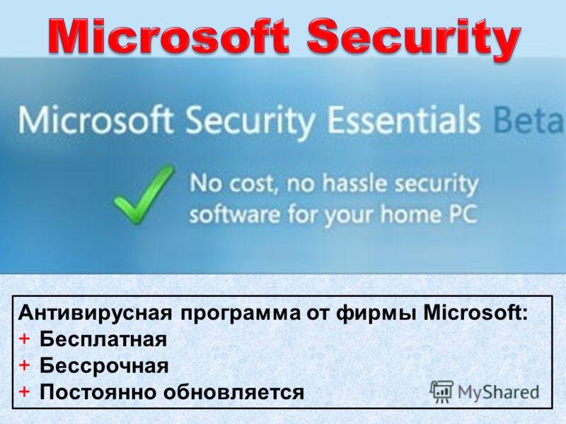 Антивирусная программа от фирмы Microsoft: +Бесплатная +Бессрочная +Постоянно обновляется