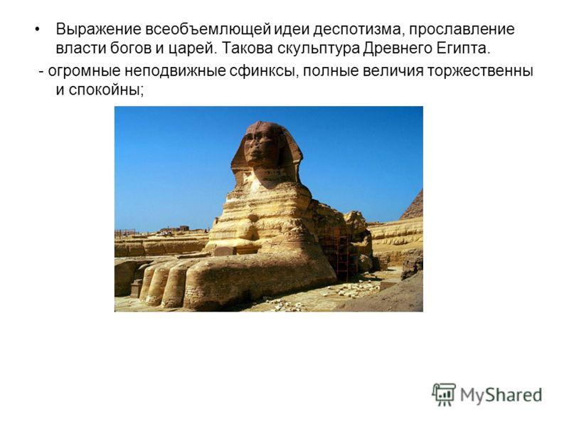 Выражение всеобъемлющей идеи деспотизма, прославление власти богов и царей. Такова скульптура Древнего Египта. - огромные неподвижные сфинксы, полные величия торжественны и спокойны;