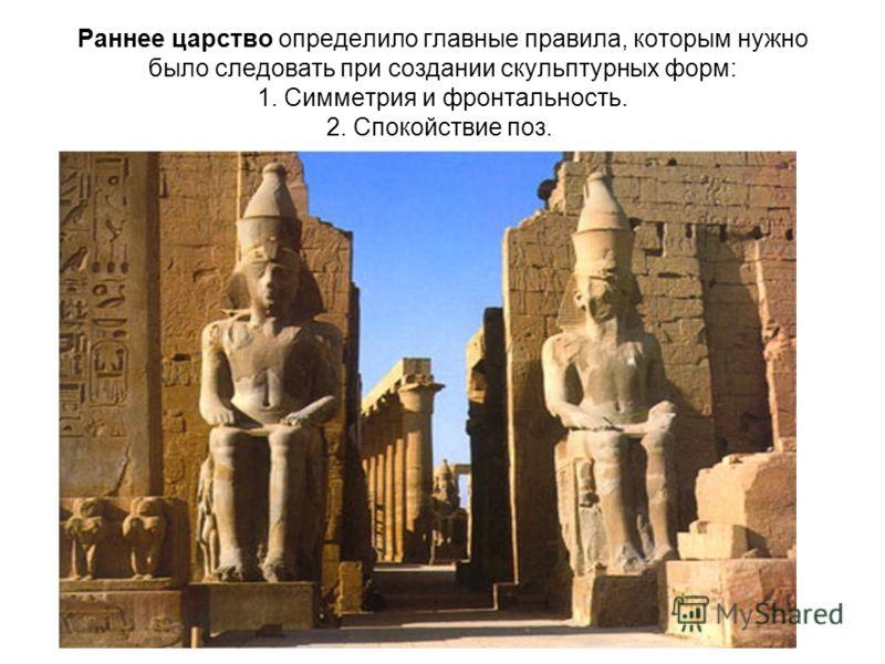 Раннее царство определило главные правила, которым нужно было следовать при создании скульптурных форм: 1. Симметрия и фронтальность. 2. Спокойствие поз.